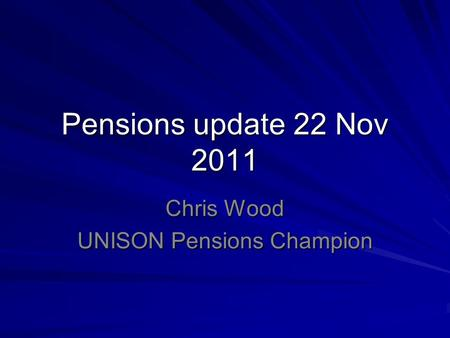 Pensions update 22 Nov 2011 Chris Wood UNISON Pensions Champion.