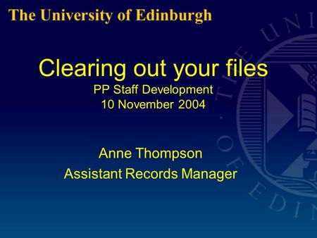 Clearing out your files PP Staff Development 10 November 2004 Anne Thompson Assistant Records Manager.