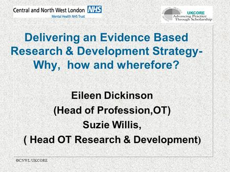 UKCORE  CNWL/UKCORE Delivering an Evidence Based Research & Development Strategy- Why, how and wherefore? Eileen Dickinson (Head of Profession,OT) Suzie.
