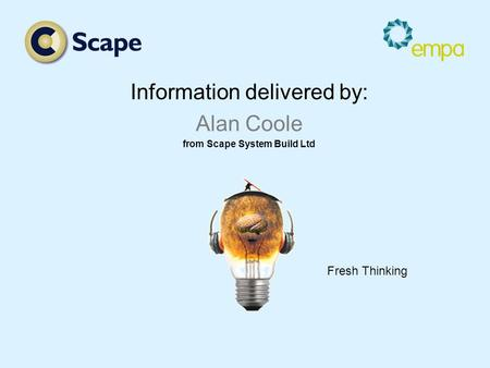 Information delivered by: Alan Coole from Scape System Build Ltd Fresh Thinking.