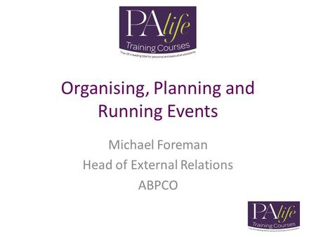 Organising, Planning and Running Events Michael Foreman Head of External Relations ABPCO.