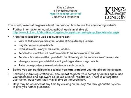 King's College e-Tendering Website https://in-tendhost.co.uk/kcl/ Click mouse to continue https://in-tendhost.co.uk/kcl/ This short presentation gives.