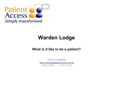 Warden Lodge What is it like to be a patient? Harry Longman 01509 816293 07939 148618.