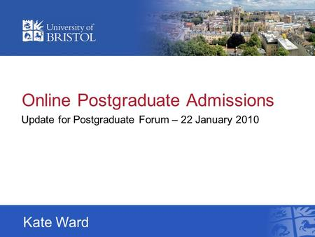 Online Postgraduate Admissions Update for Postgraduate Forum – 22 January 2010 Kate Ward.