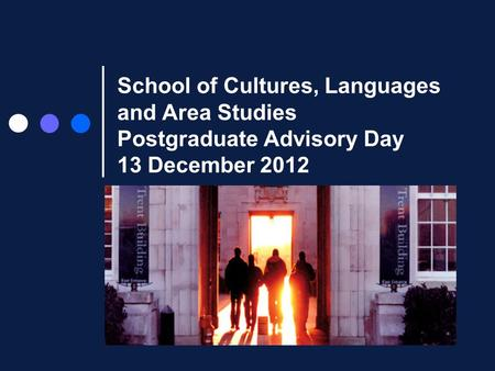 School of Cultures, Languages and Area Studies Postgraduate Advisory Day 13 December 2012.