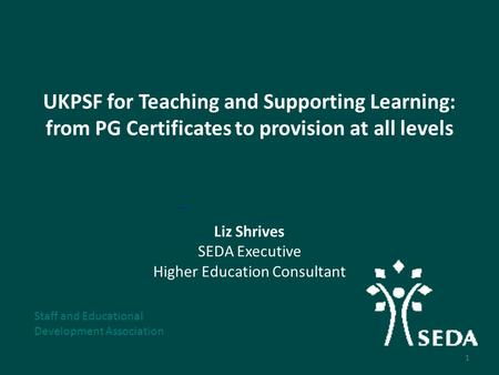 UKPSF for Teaching and Supporting Learning: from PG Certificates to provision at all levels Liz Shrives SEDA Executive Higher Education Consultant Staff.