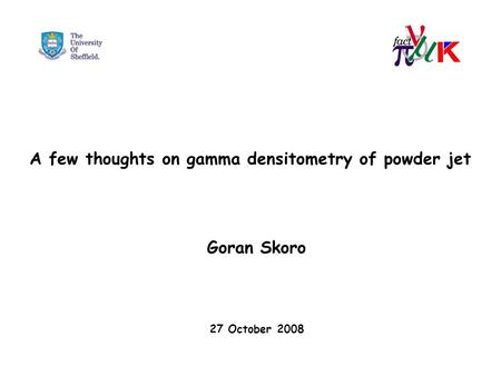 A few thoughts on gamma densitometry of powder jet Goran Skoro 27 October 2008.