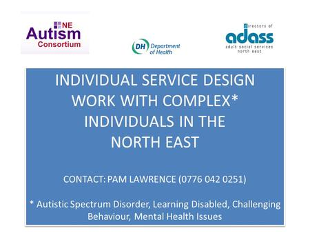 INDIVIDUAL SERVICE DESIGN WORK WITH COMPLEX* INDIVIDUALS IN THE NORTH EAST CONTACT: PAM LAWRENCE (0776 042 0251) * Autistic Spectrum Disorder, Learning.