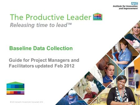 © NHS Institute for Innovation and Improvement, 2012 Baseline Data Collection Guide for Project Managers and Facilitators updated Feb 2012.