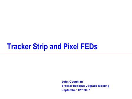 Tracker Strip and Pixel FEDs John Coughlan Tracker Readout Upgrade Meeting September 12 th 2007.