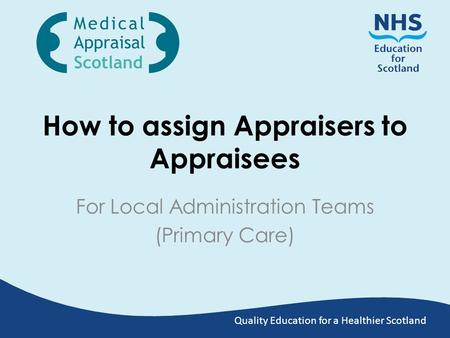 Quality Education for a Healthier Scotland How to assign Appraisers to Appraisees For Local Administration Teams (Primary Care)