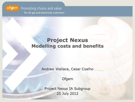 1 Project Nexus Modelling costs and benefits Andrew Wallace, Cesar Coelho Ofgem Project Nexus IA Subgroup 25 July 2012.