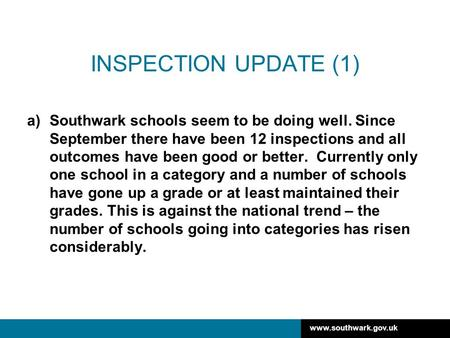 Www.southwark.gov.uk INSPECTION UPDATE (1) a)Southwark schools seem to be doing well. Since September there have been 12 inspections and all outcomes have.