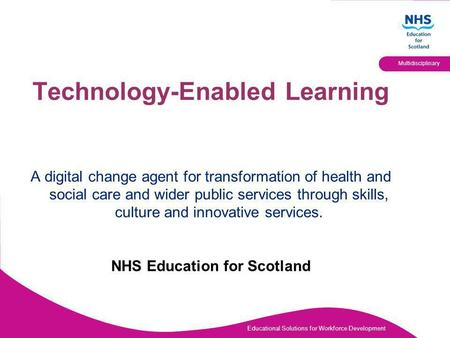 Educational Solutions for Workforce Development Multidisciplinary Technology-Enabled Learning A digital change agent for transformation of health and social.