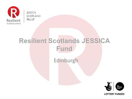 Resilient Scotlands JESSICA Fund Edinburgh. Who we are JESSICA (Scotland) Trust was endowed with £15m from BIG Lottery Fund Resilient Scotland Ltd. is.