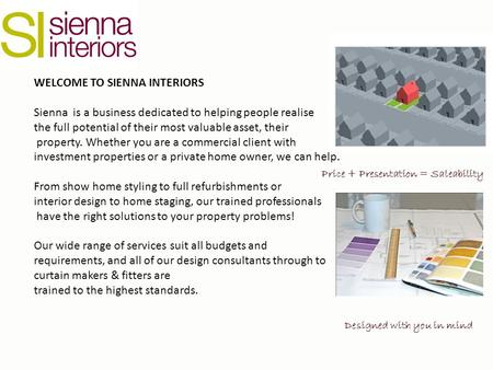 WELCOME TO SIENNA INTERIORS Sienna is a business dedicated to helping people realise the full potential of their most valuable asset, their property. Whether.