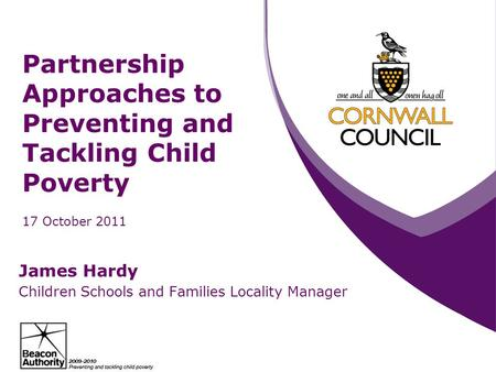 Partnership Approaches to Preventing and Tackling Child Poverty 17 October 2011 James Hardy Children Schools and Families Locality Manager.