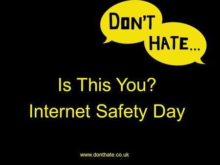 Is This You? Internet Safety Day www.donthate.co.uk.
