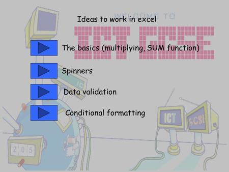 Ideas to work in excel The basics (multiplying, SUM function) Spinners Data validation Conditional formatting.
