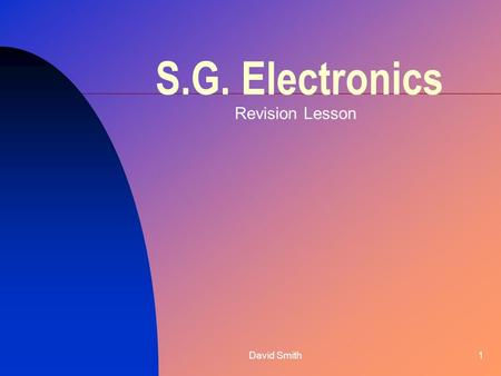 David Smith1 S.G. Electronics Revision Lesson. David Smith2 Introduction Electronic systems have 3 parts Input Process Output There are 2 types of systems: