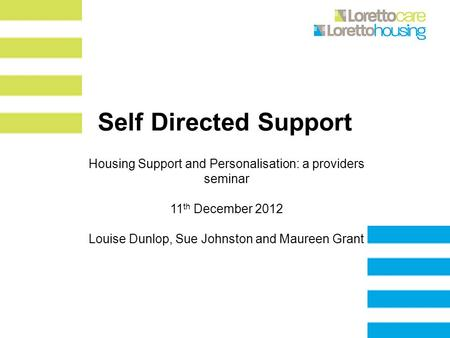 Self Directed Support Housing Support and Personalisation: a providers seminar 11 th December 2012 Louise Dunlop, Sue Johnston and Maureen Grant.