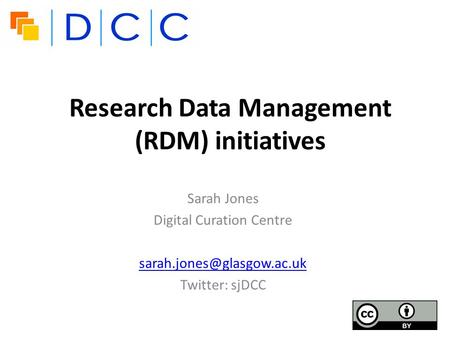 Research Data Management (RDM) initiatives Sarah Jones Digital Curation Centre Twitter: sjDCC.
