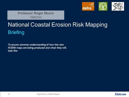 1Roger Moore; Jonathan Rogers National Coastal Erosion Risk Mapping Briefing To ensure common understanding of how the new NCERM maps are being produced.