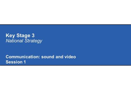 Key Stage 3 National Strategy Communication: sound and video Session 1.