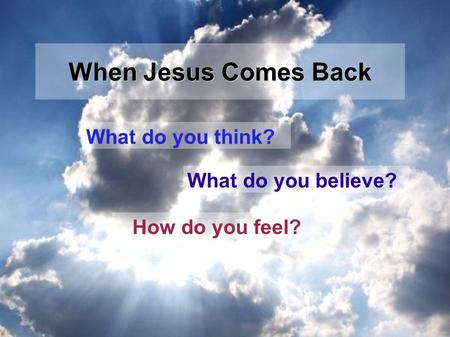 What do you think? What do you believe? How do you feel? When Jesus Comes Back.