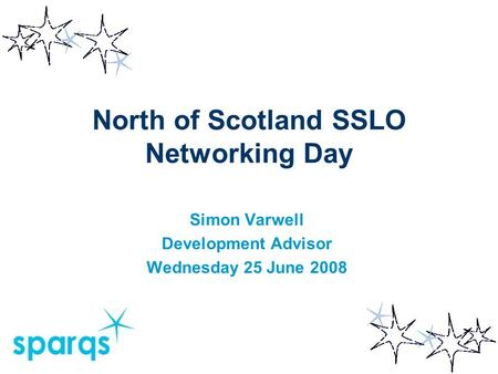 North of Scotland SSLO Networking Day Simon Varwell Development Advisor Wednesday 25 June 2008.