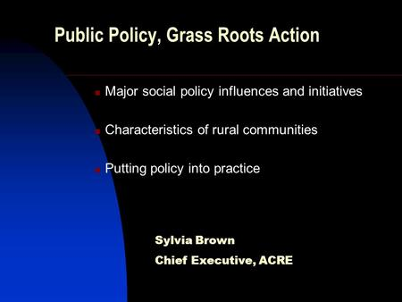 Public Policy, Grass Roots Action Major social policy influences and initiatives Characteristics of rural communities Putting policy into practice Sylvia.