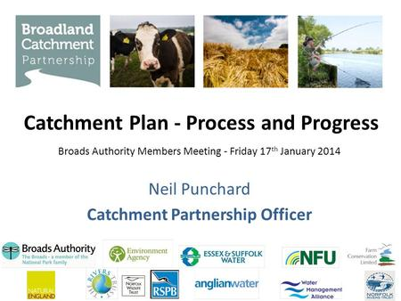Catchment Plan - Process and Progress Neil Punchard Catchment Partnership Officer Broads Authority Members Meeting - Friday 17 th January 2014.