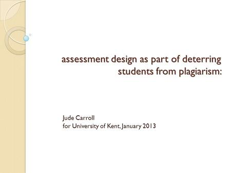 Assessment design as part of deterring students from plagiarism: Jude Carroll for University of Kent, January 2013.