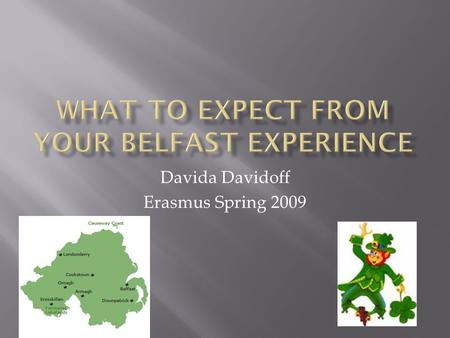 Davida Davidoff Erasmus Spring 2009.  Belfast Isn't What You're Used To Belfast Isn't What You're Used To  Do's Do's  Don'ts Don'ts  Teaching Practice.