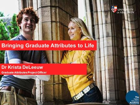 Bringing Graduate Attributes to Life Dr Krista DeLeeuw Graduate Attributes Project Officer.
