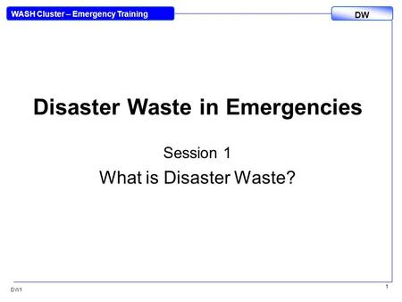 DW WASH Cluster – Emergency Training DW1 1 <strong>Disaster</strong> Waste in Emergencies Session 1 What is <strong>Disaster</strong> Waste?