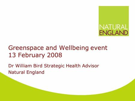 Greenspace and Wellbeing event 13 February 2008 Dr William Bird Strategic Health Advisor Natural England.