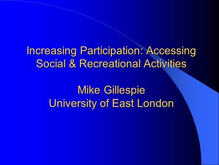Increasing Participation: Accessing Social & Recreational Activities Mike Gillespie University of East London.
