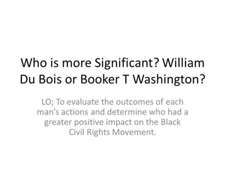 Who is more Significant? William Du Bois or Booker T Washington? LO; To evaluate the outcomes of each man's actions and determine who had a greater positive.