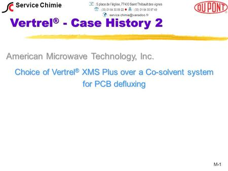 Vertrel ® - Case History 2 American Microwave Technology, Inc. Choice of Vertrel ® XMS Plus over a Co-solvent system for PCB defluxing M-1 Service Chimie.