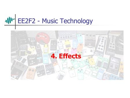 EE2F2 - Music Technology 4. Effects. Effects (FX) Effects are applied to modify sounds in many ways – we will look at some of the more common Effects.