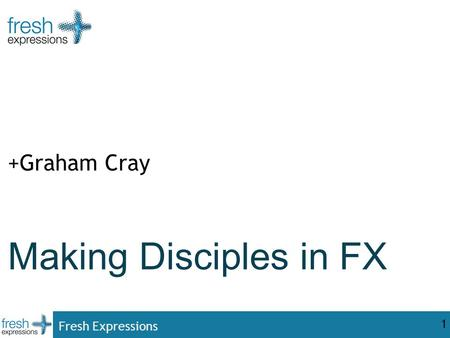 Fresh Expressions 1 Making Disciples in FX +Graham Cray.