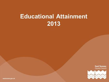 Educational Attainment 2013. Foundation Stage 43%the percentage of children achieving a good level of development in East Sussex in 2013 9%less than the.