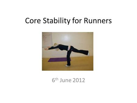 "Core Stability for Runners 6 th June 2012. What is it? ""Core stability"" describes the ability to control the position and movement of the central portion."