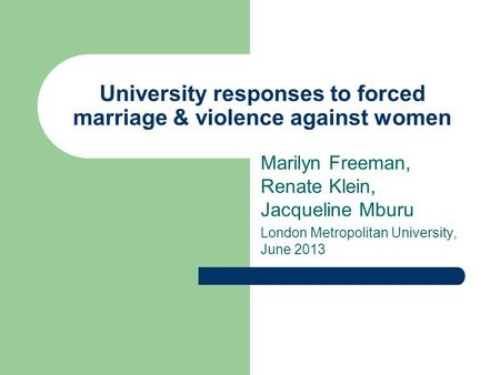 University responses to forced marriage & violence against women Marilyn Freeman, Renate Klein, Jacqueline Mburu London Metropolitan University, June 2013.
