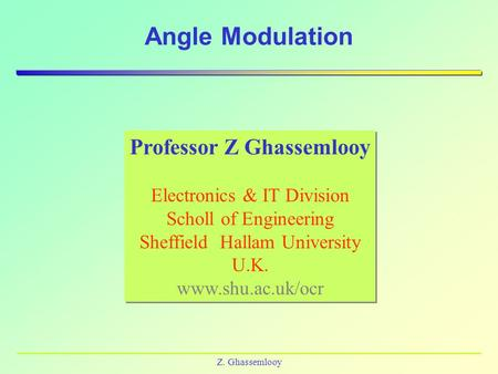 Z. Ghassemlooy Angle Modulation Professor Z Ghassemlooy Electronics & IT Division Scholl of Engineering Sheffield Hallam University U.K. www.shu.ac.uk/ocr.