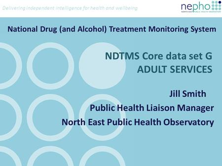Delivering independent intelligence for health and wellbeing NDTMS Core data set G ADULT SERVICES Jill Smith Public Health Liaison Manager North East Public.