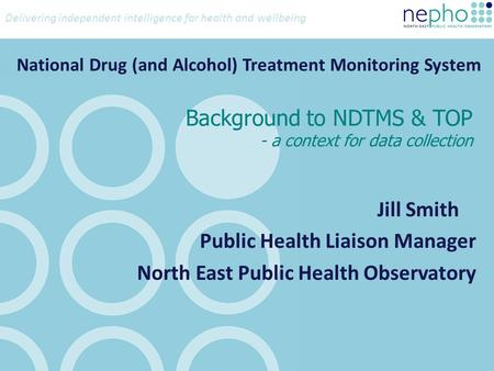 Delivering independent intelligence for health and wellbeing Background to NDTMS & TOP - a context for data collection Jill Smith Public Health Liaison.