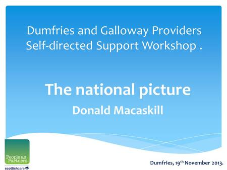 Dumfries and Galloway Providers Self-directed Support Workshop. The national picture Donald Macaskill Dumfries, 19 th November 2013.