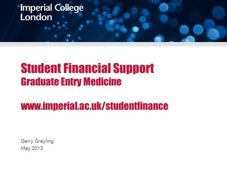 Student Financial Support Graduate Entry Medicine www.imperial.ac.uk/studentfinance Gerry Greyling May 2013.